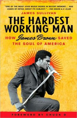 Hardest Working Man: How James Brown Saved the Soul of America