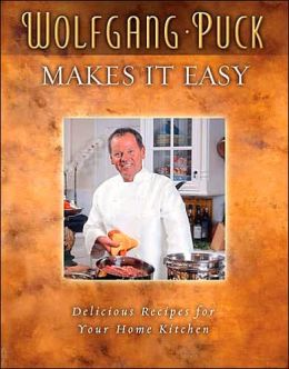 Wolfgang Puck Makes It Easy: Deliciously Simple Recipes for Your Home Kitchen