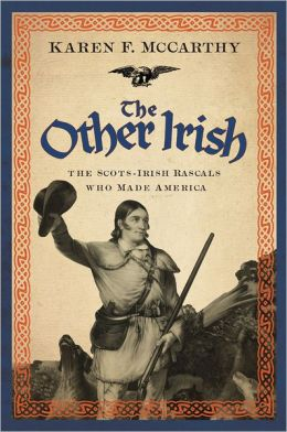 The Other Irish: The Scots-Irish Rascals Who Made America