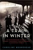 Book Cover Image. Title: A Train in Winter:  An Extraordinary Story of Women, Friendship, and Resistance in Occupied France, Author: Caroline Moorehead
