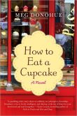 Book Cover Image. Title: How to Eat a Cupcake:  A Novel, Author: Meg Donohue