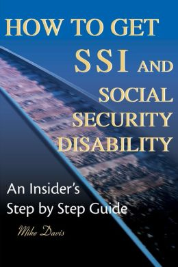 How to Get SSI and Social Security Disability:An Insider's Step by Step Guide