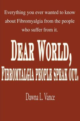 Dear World, Fibromyalgia People Speak Out: Everything You Ever Wanted to Know about Fibromyalgia from the People Who Suffer from It