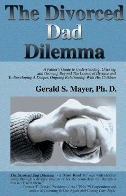 The Divorced Dad Dilemma: A Father's Guide to Understanding, Grieving and Growing Beyond the Losses of Divorce and to Developing a Deeper, Ongoi