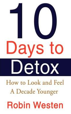 Ten Days to Detox: How to Look and Feel A Decade Younger