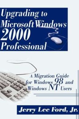 Upgrading to Microsoft Windows 2000 Professional: A Migration Guide for Windows 98 and Windows NT Users