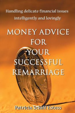 Money Advice for Your Successful Remarriage:Handling Delicate Financial Issues Intelligently and Lovingly