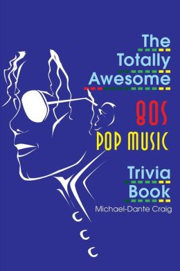 The Totally Awesome 80s Pop Music Trivia Book
