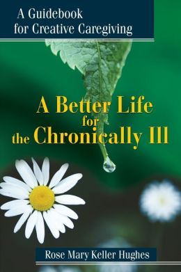 Better Life for the Chronically Ill: A Guidebook for Creative Caregiving
