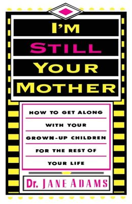 I'm Still Your Mother:How To Get Along With Your Grown-Up Children For The Rest Of Your Life