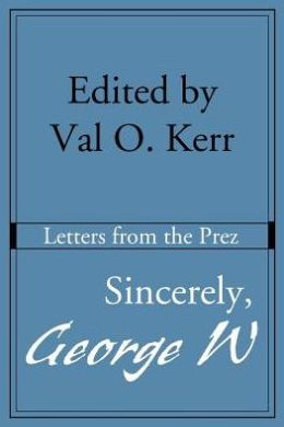 Sincerely, George W: Letters from the Prez