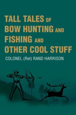 Tall Tales of Bow Hunting and Fishing and Other Cool Stuff