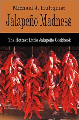 Jalapeno Madness: The Hottest Little Jalapeno Cookbook