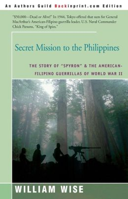 Secret Mission to the Philippines: The Story of Spyron and the American-Filipino Guerrillas of World War II