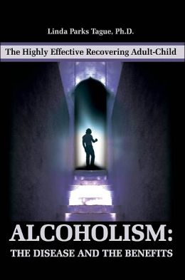 Alcoholism: The Disease and the Benefits: The Highly Effective Recovering Adult-Child