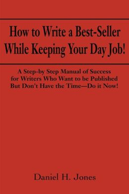 How to Write a Best-Seller while Keeping Your Day Job!: A Step-by Step Manual of Success for Writers Who Want to Be Published but Don't Have the Time-