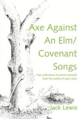 Axe against an Elm/Covenant Songs: Two Collections of Poems Selected from the Works of Jack Lewis