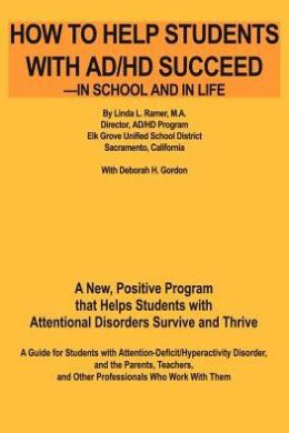 How to Help Students with Ad/HD Succeed--in School and in Life: A New, Positive Program That Helps Students with Attentional Disorders Survive and THR