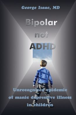 Bipolar not ADHD: Unrecognized Epidemic of Manic Depressive Illness in Children