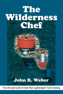 Wilderness Chef: The Art and Craft of One-Pan Lightweight Trail Cooking