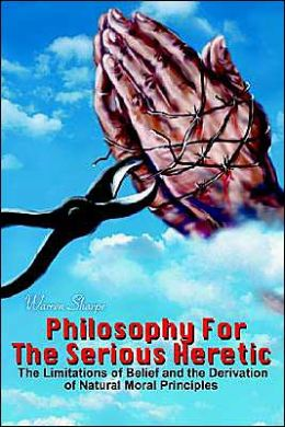 Philosophy for the Serious Heretic: The Limitations of Belief and the Derivation of Natural Moral Principles