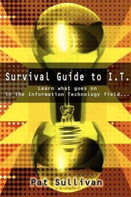 Survival Guide to I.T.: Learn What Goes on in the Information Technology Field...