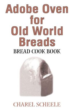 Adobe Oven for Old World Breads:Bread Cook Book