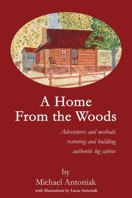 A Home From the Woods:Adventures and methods restoring and building authentic log cabins