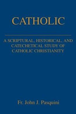 Catholic: A Scriptural, Historical, and Catechetical Study Of Catholic Christianity