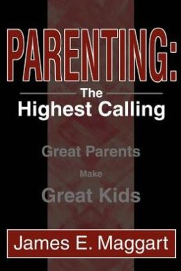 Parenting: The Highest Calling:Great Parents Make Great Kids