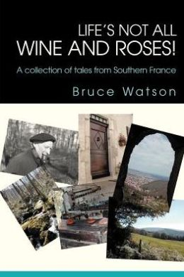 Life's not all Wine and Roses!: A collection of tales from Southern France