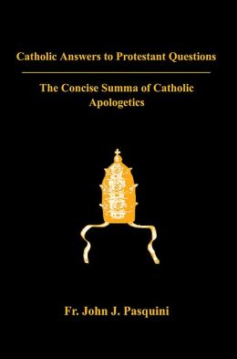 Catholic Answers to Protestant Questions: The Concise Summa of Catholic Apologetics