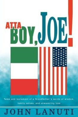 Atta Boy, Joe!:Tales and Testament of a Grandfather's Words of Wisdom, Family Values, and Unwavering Love