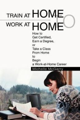 Train at Home to Work at Home: How to Get Certified, Earn a Degree, or Take a Class From Home to Begin a Work-at-Home Career