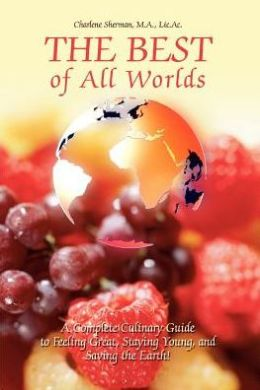 The Best of All Worlds:A Complete Culinary Guide to Feeling Great, Staying Young, and Saving the Earth!