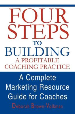 Four Steps to Building a Profitable Coaching Practice:A Complete Marketing Resource Guide for Coaches