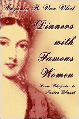 Dinners with Famous Women: From Cleopatra to Indira Gandhi