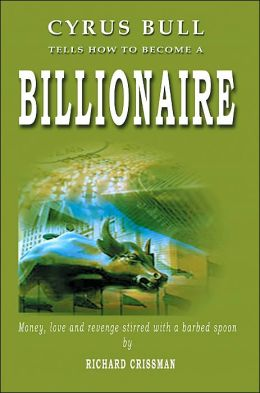 Cyrus Bull Tells How to Become a Billionaire: Money, Love and Revenge Stirred with a Barbed Spoon