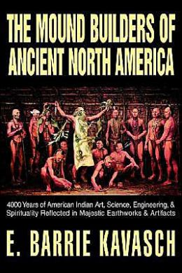 The Mound Builders of Ancient North America: 4000 Years of American Indian Art, Science, Engineering, and Spirituality Reflected in Majestic Earthworks and Artifacts