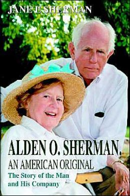 Alden O. Sherman, An American Original:The Story of the Man and His Company