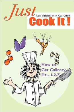 Just Cook It!: How to Get Culinary Fit...1-2-3