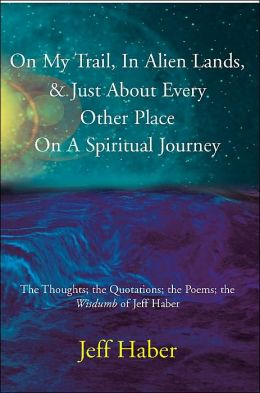On My Trail, in Alien Lands, & Just about Every Other Place on a Spiritual Journey: The Thoughts; the Quotations; the Poems; the Wisdumb of Jeff Haber
