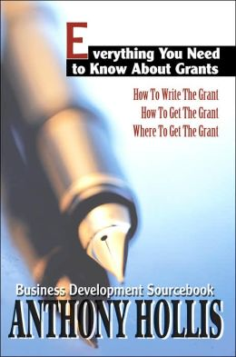Everything You Need to Know about Grants: How to Write the Grant--How to Get the Grant--Where to Get the Grant