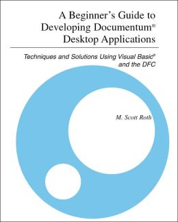 A Beginner's Guide to Developing Documentum Desktop Applications: Techniques and Solutions Using Visual Basic and the DFC