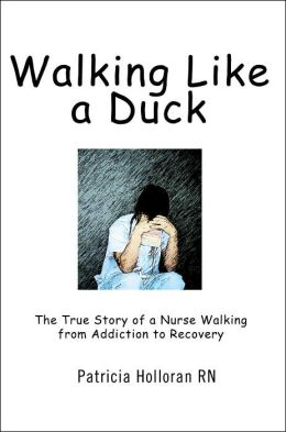 Walking Like a Duck: The True Story of a Nurse Walking from Addiction to Recovery