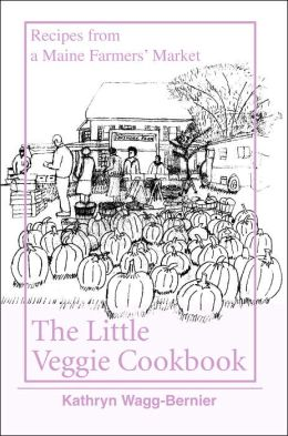 Little Veggie Cookbook: Recipes from a Maine Farmers' Market