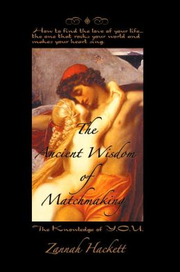 The Ancient Wisdom of Matchmaking: How to find the love of your life... the one that rocks your world and makes your heart Sing