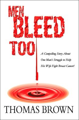 Men Bleed Too: A Compelling Story About One Man's Struggle to Help His Wife Fight Breast Cancer