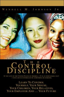 Control Discipline: How to Control Yourself, Your Spouse, Your Children, Your Relatives, Your Employer and Your Future