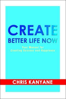 Create Better Life Now: Your Manual For Creating Success And Happiness